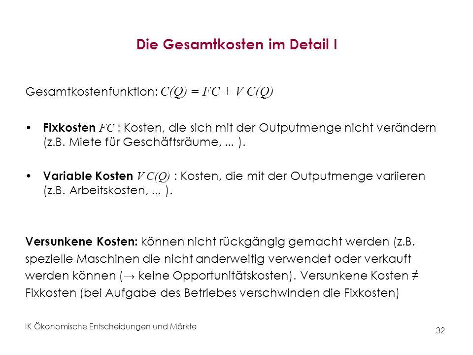 IK Ökonomische Entscheidungen und Märkte 32 Die Gesamtkosten im Detail I Gesamtkostenfunktion: C(Q) = FC + V C(Q) Fixkosten FC : Kosten, die sich mit