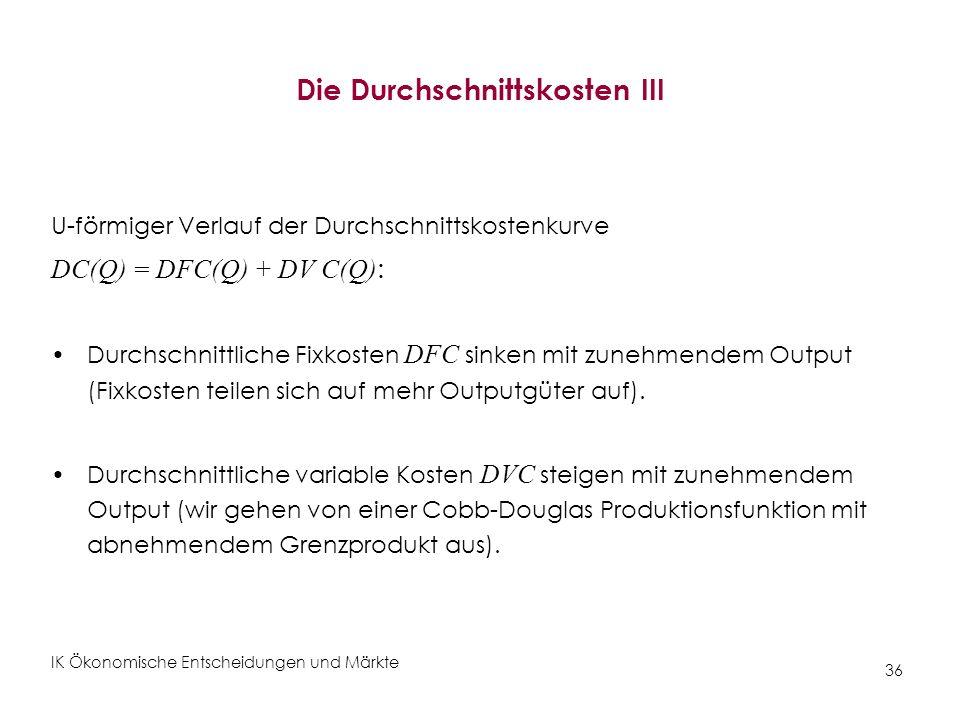IK Ökonomische Entscheidungen und Märkte 36 Die Durchschnittskosten III U-förmiger Verlauf der Durchschnittskostenkurve DC(Q) = DFC(Q) + DV C(Q) : Dur