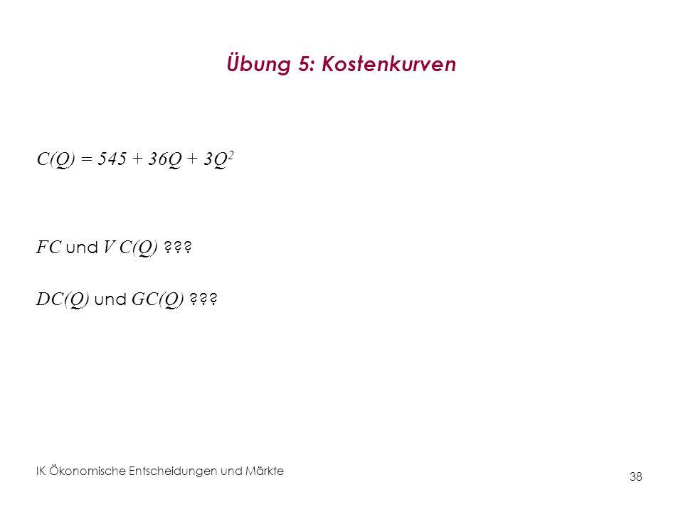 IK Ökonomische Entscheidungen und Märkte 38 Übung 5: Kostenkurven C(Q) = 545 + 36Q + 3Q 2 FC und V C(Q) ??? DC(Q) und GC(Q) ???