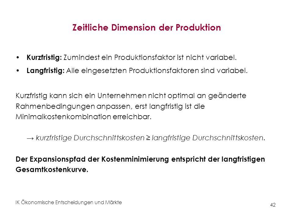 IK Ökonomische Entscheidungen und Märkte 42 Zeitliche Dimension der Produktion Kurzfristig: Zumindest ein Produktionsfaktor ist nicht variabel. Langfr