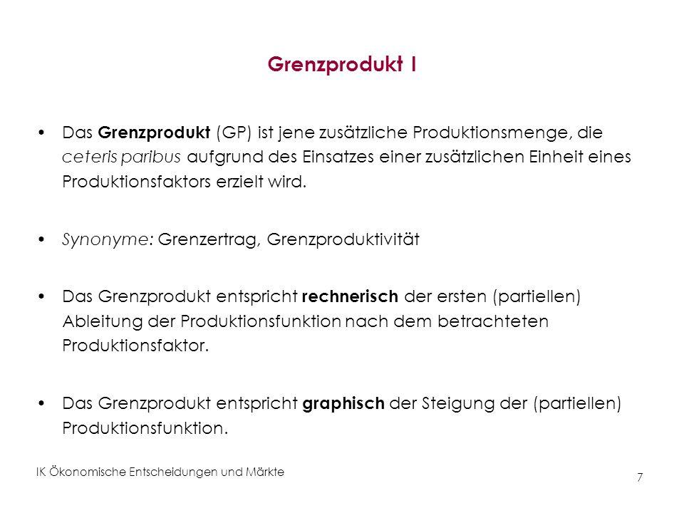 IK Ökonomische Entscheidungen und Märkte 7 Grenzprodukt I Das Grenzprodukt (GP) ist jene zusätzliche Produktionsmenge, die ceteris paribus aufgrund de