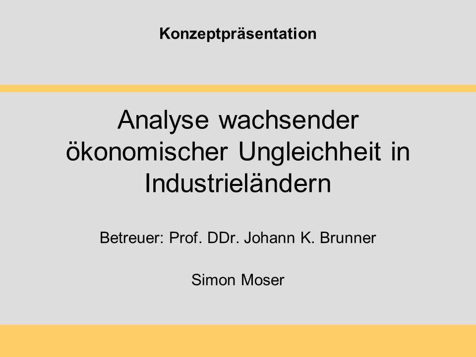 Analyse wachsender ökonomischer Ungleichheit in Industrieländern Betreuer: Prof. DDr. Johann K. Brunner Simon Moser Konzeptpräsentation