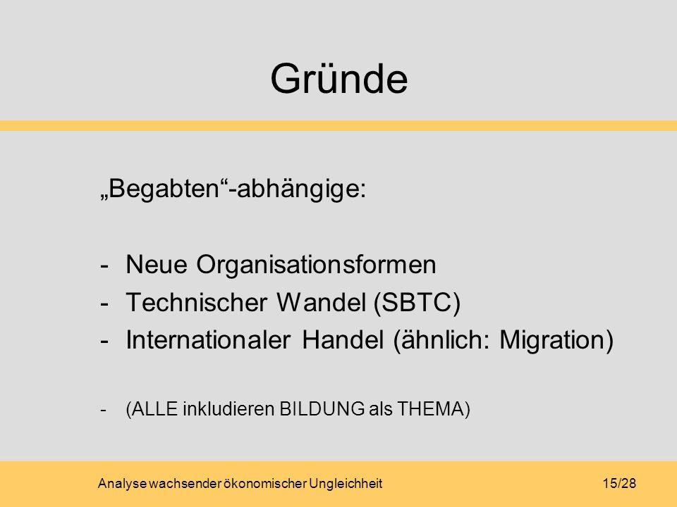 Analyse wachsender ökonomischer Ungleichheit15/28 Gründe Begabten-abhängige: -Neue Organisationsformen -Technischer Wandel (SBTC) -Internationaler Handel (ähnlich: Migration) -(ALLE inkludieren BILDUNG als THEMA)