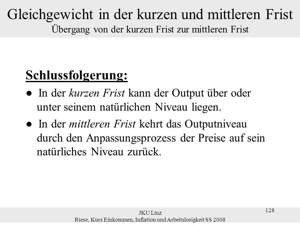 JKU Linz Riese, Kurs Einkommen, Inflation und Arbeitslosigkeit SS 2008 128 Gleichgewicht in der kurzen und mittleren Frist Übergang von der kurzen Fri