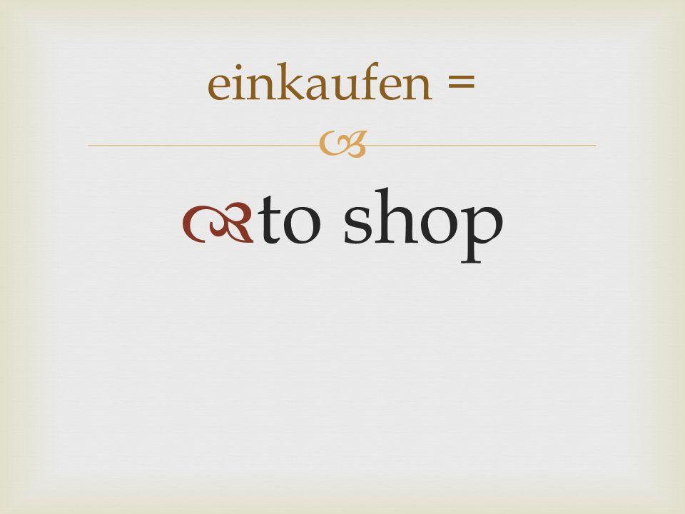 to shop einkaufen =