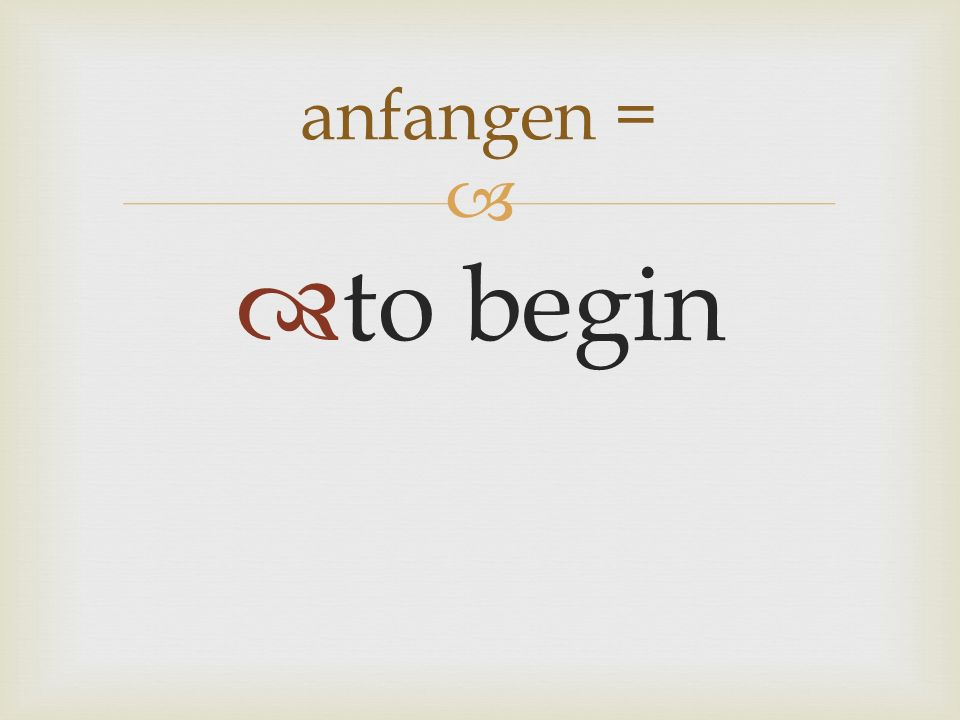 to begin anfangen =