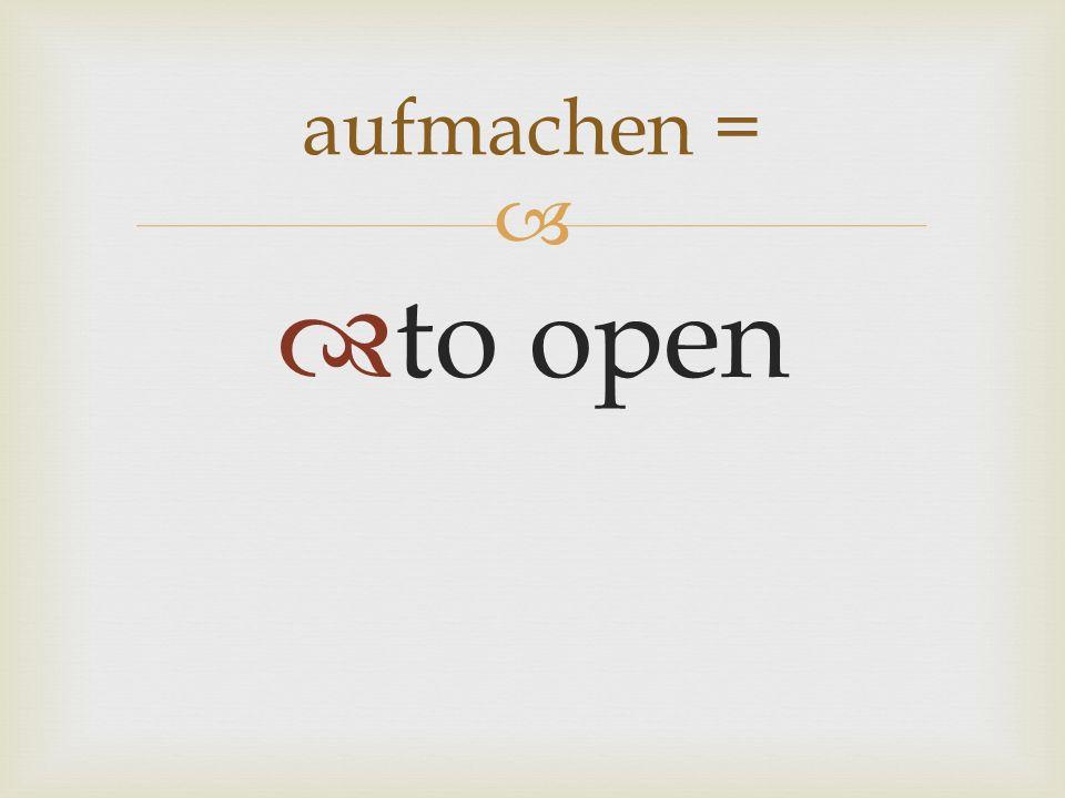 to open aufmachen =