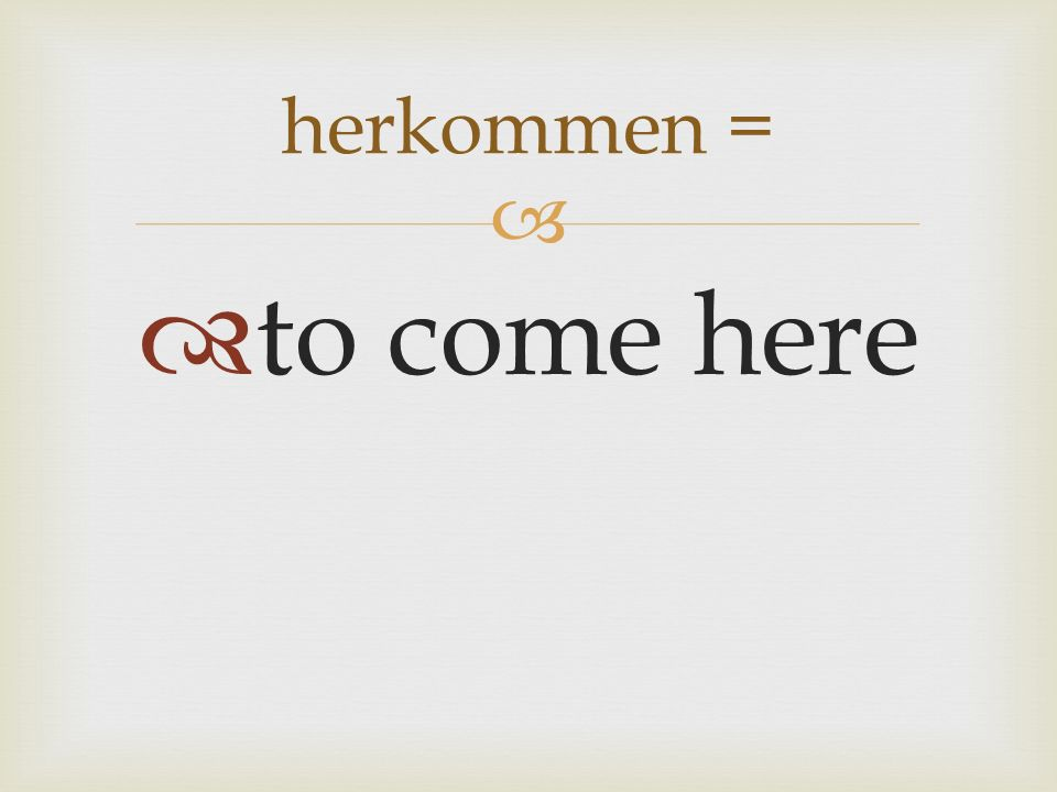 to come here herkommen =
