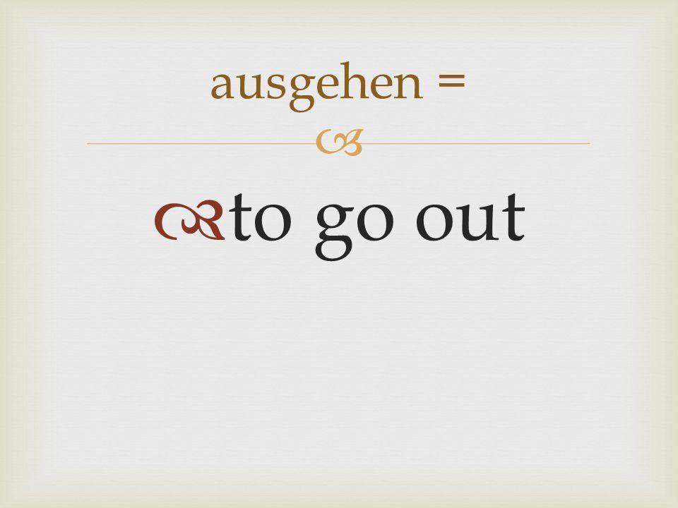 to go out ausgehen =