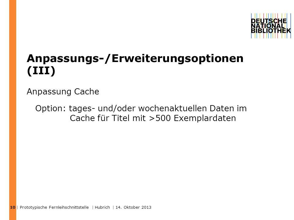 Anpassungs-/Erweiterungsoptionen (III) Anpassung Cache Option: tages- und/oder wochenaktuellen Daten im Cache für Titel mit >500 Exemplardaten | Prototypische Fernleihschnittstelle | Hubrich | 14.