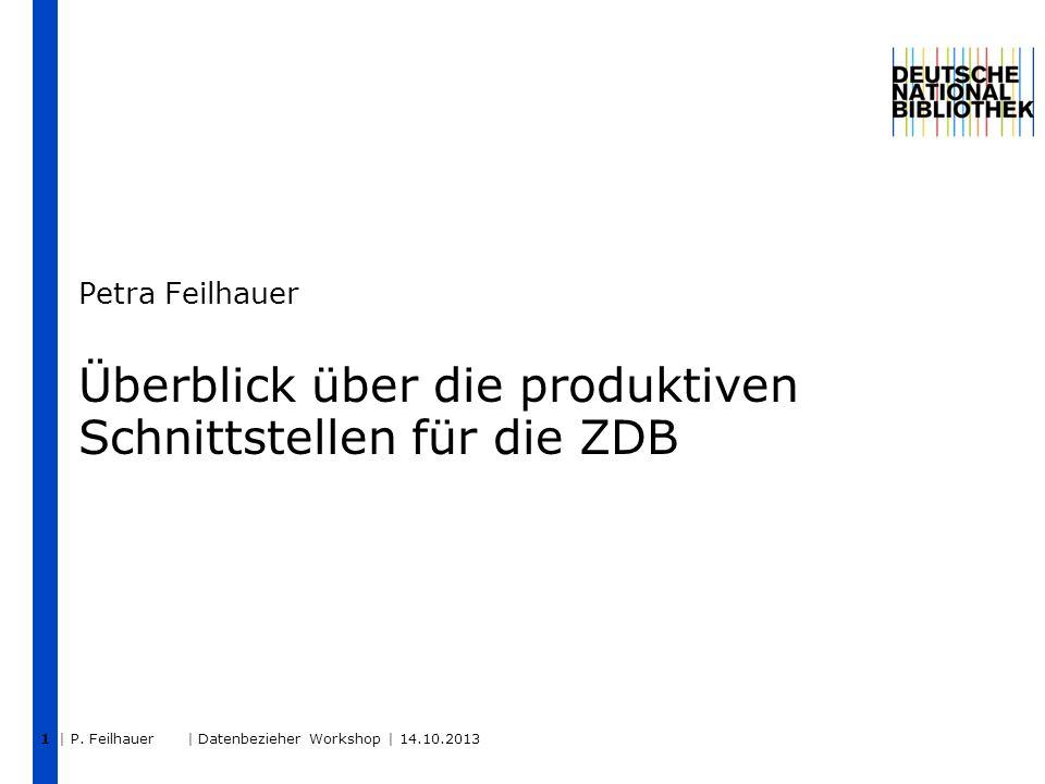 | P. Feilhauer | Datenbezieher Workshop | 14.10.2013 1 Überblick über die produktiven Schnittstellen für die ZDB Petra Feilhauer