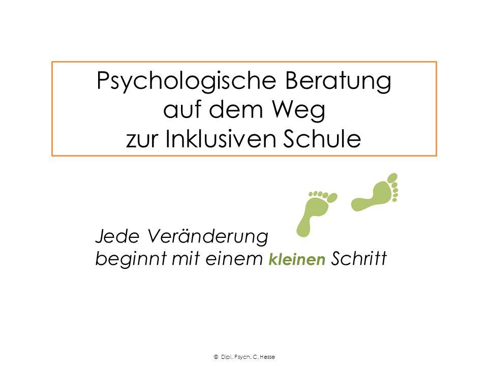 Jede Veränderung beginnt mit einem kleinen Schritt Psychologische Beratung auf dem Weg zur Inklusiven Schule © Dipl. Psych. C. Hesse