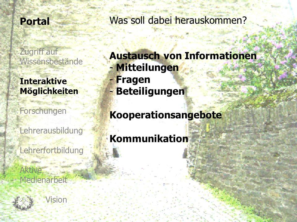 Portal Zugriff auf Wissensbestände Interaktive Möglichkeiten Forschungen Lehrerausbildung Lehrerfortbildung Aktive Medienarbeit Vision Austausch von Informationen - Mitteilungen - Fragen - Beteiligungen Kooperationsangebote Kommunikation Was soll dabei herauskommen?