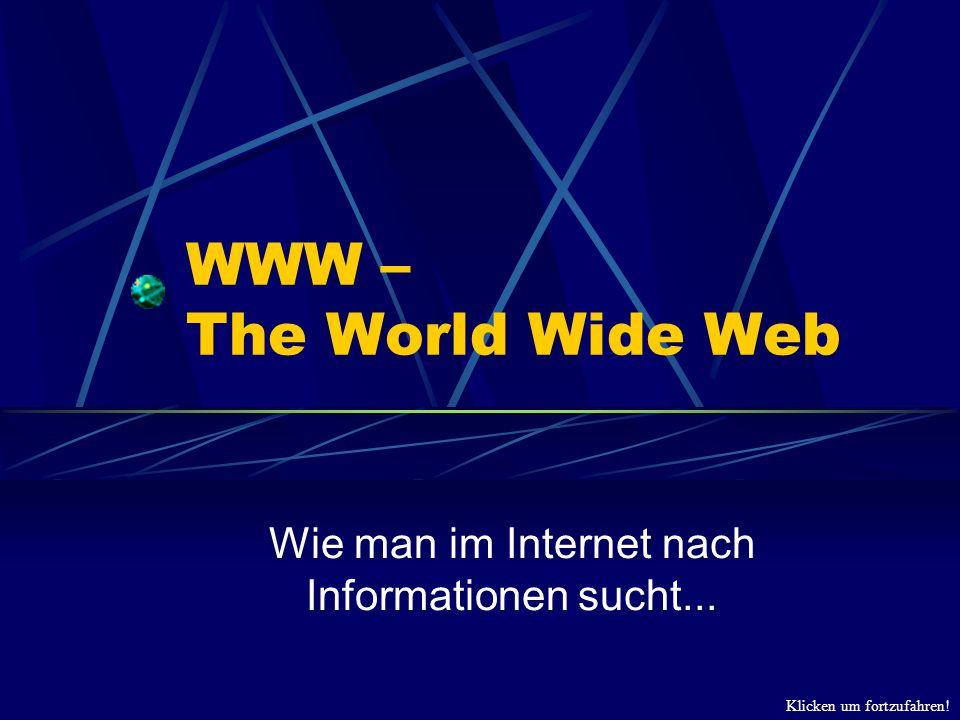 Klicken um fortzufahren! WWW – The World Wide Web Wie man im Internet nach Informationen sucht...