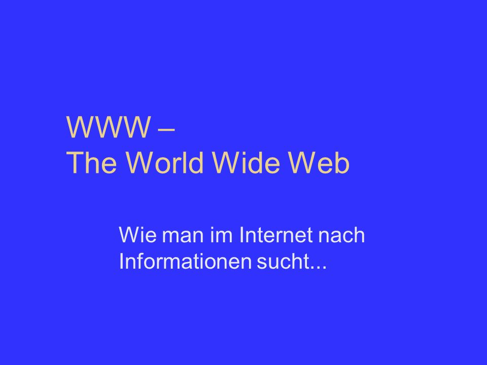 WWW – The World Wide Web Wie man im Internet nach Informationen sucht...