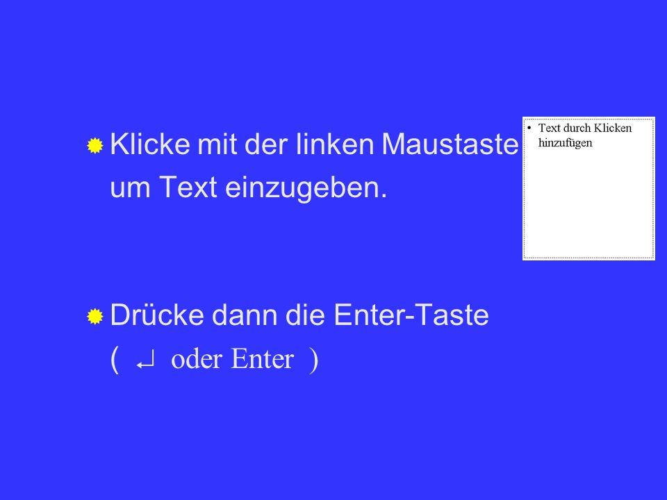 Klicke mit der linken Maustaste auf um Text einzugeben. Drücke dann die Enter-Taste ( oder Enter )