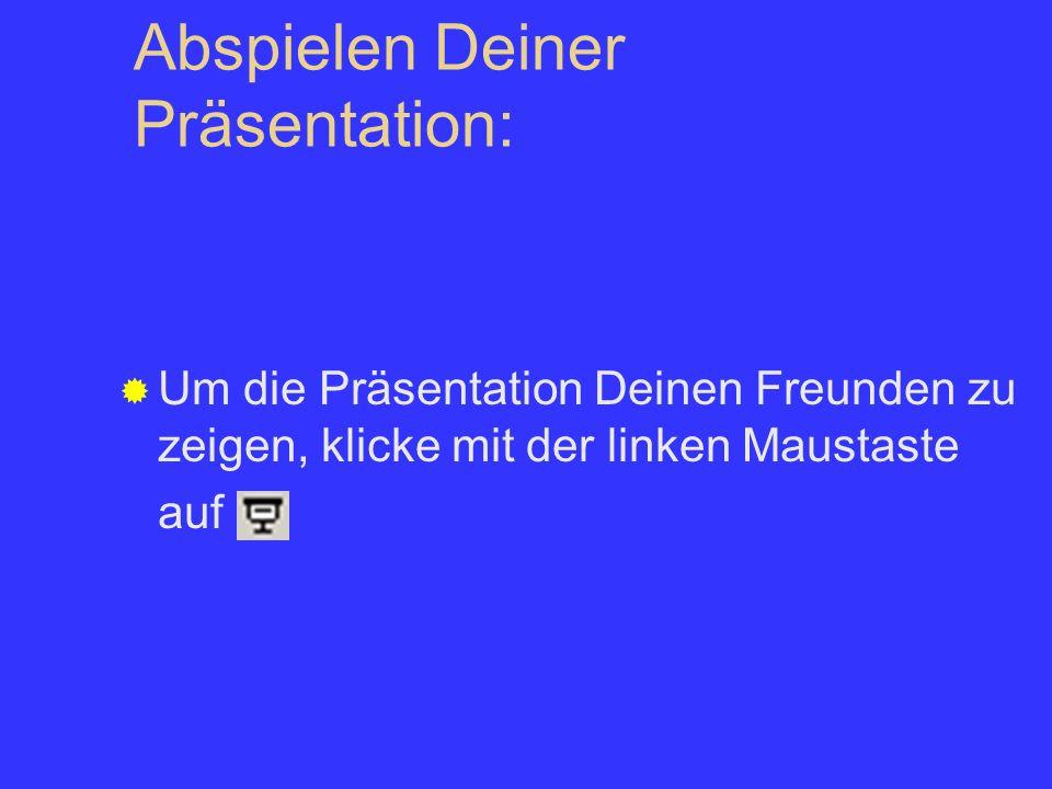 Abspielen Deiner Präsentation: Um die Präsentation Deinen Freunden zu zeigen, klicke mit der linken Maustaste auf