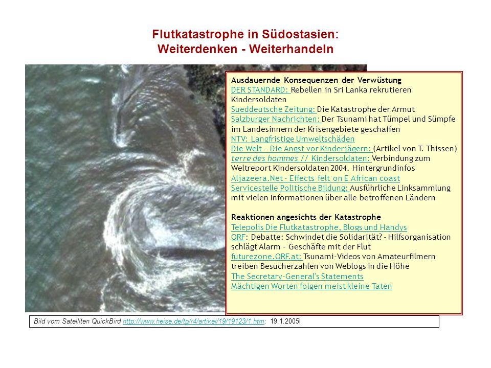 Flutkatastrophe in Südostasien: Weiterdenken - Weiterhandeln Bild vom Satelliten QuickBird http://www.heise.de/tp/r4/artikel/19/19123/1.htm: 19.1.2005lhttp://www.heise.de/tp/r4/artikel/19/19123/1.htm Ausdauernde Konsequenzen der Verwüstung DER STANDARD: Rebellen in Sri Lanka rekrutieren Kindersoldaten DER STANDARD: Sueddeutsche Zeitung: Sueddeutsche Zeitung: Die Katastrophe der Armut Salzburger Nachrichten: Salzburger Nachrichten: Der Tsunami hat Tümpel und Sümpfe im Landesinnern der Krisengebiete geschaffen NTV: Langfristige Umweltschäden Die Welt - Die Angst vor Kinderjägern: Die Welt - Die Angst vor Kinderjägern: (Artikel von T.