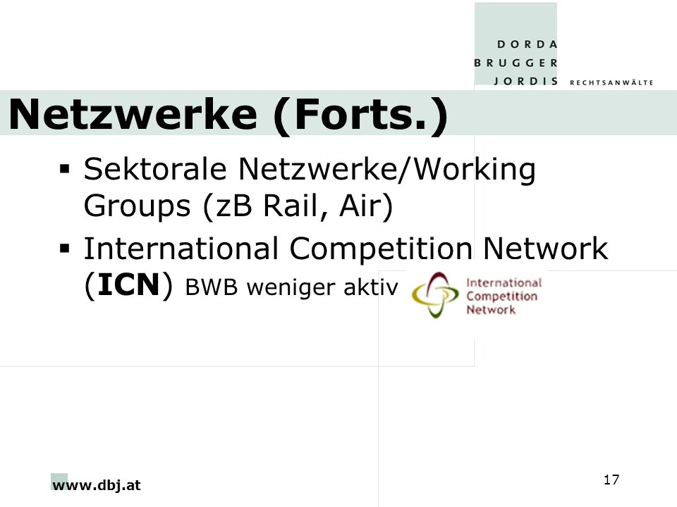 www.dbj.at 17 Netzwerke (Forts.) Sektorale Netzwerke/Working Groups (zB Rail, Air) International Competition Network (ICN) BWB weniger aktiv