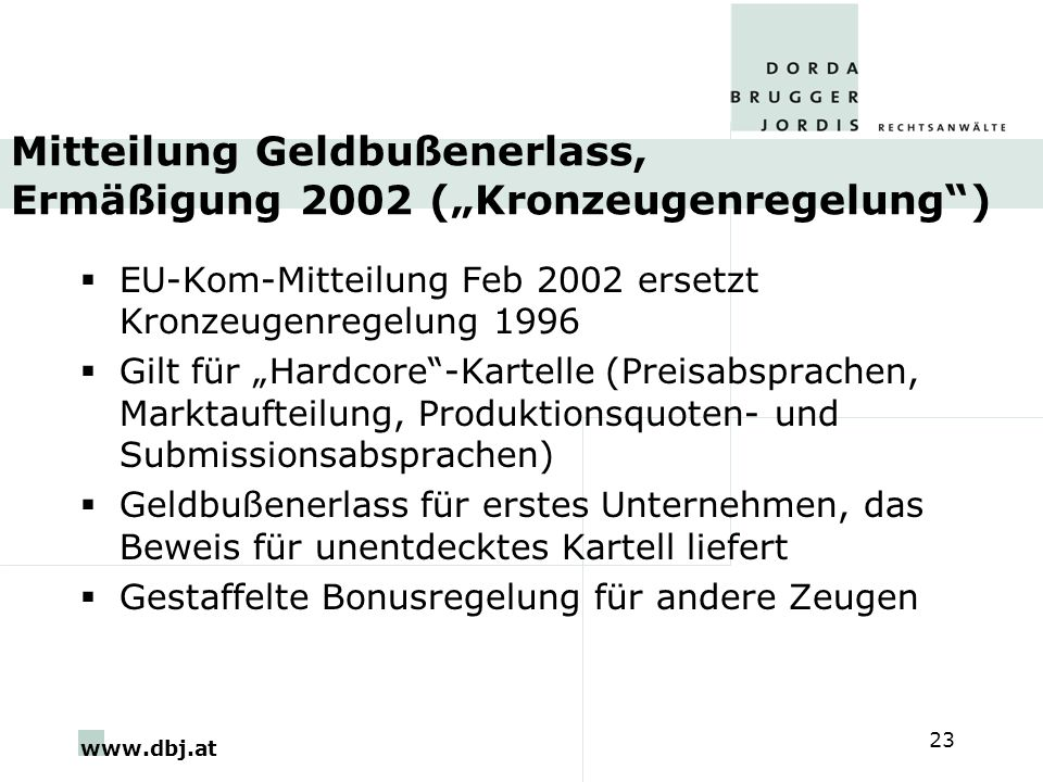 www.dbj.at 23 Mitteilung Geldbußenerlass, Ermäßigung 2002 (Kronzeugenregelung) EU-Kom-Mitteilung Feb 2002 ersetzt Kronzeugenregelung 1996 Gilt für Har