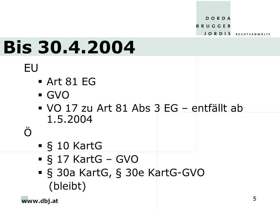 www.dbj.at 5 Bis 30.4.2004 EU Art 81 EG GVO VO 17 zu Art 81 Abs 3 EG – entfällt ab 1.5.2004 Ö § 10 KartG § 17 KartG – GVO § 30a KartG, § 30e KartG-GVO