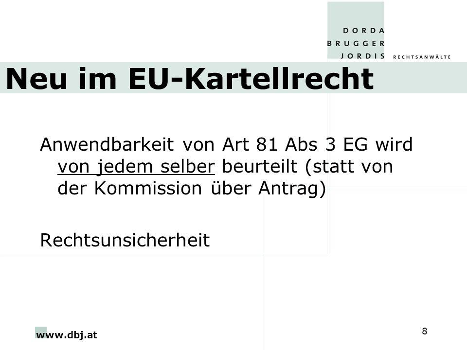 www.dbj.at 8 Neu im EU-Kartellrecht Anwendbarkeit von Art 81 Abs 3 EG wird von jedem selber beurteilt (statt von der Kommission über Antrag) Rechtsuns