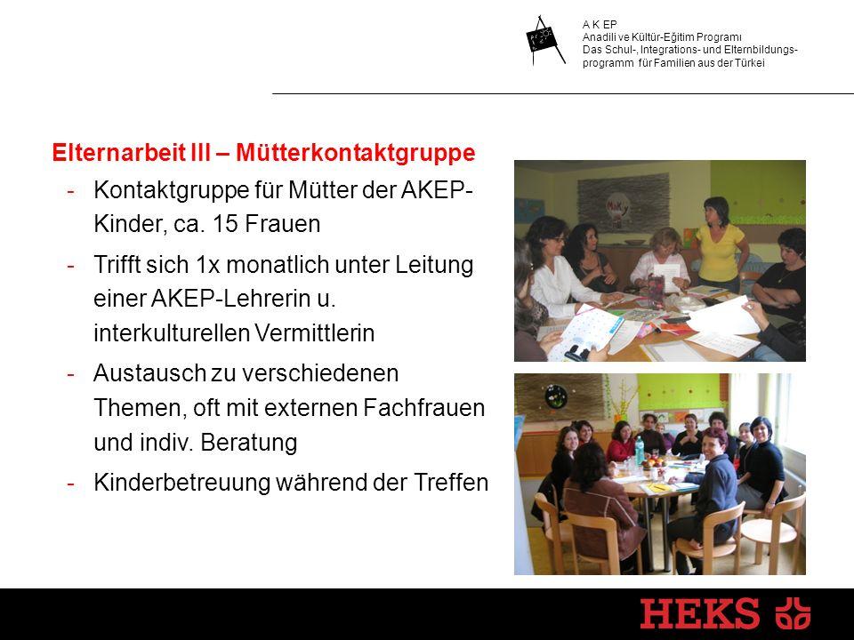 Elternarbeit III – Mütterkontaktgruppe -Kontaktgruppe für Mütter der AKEP- Kinder, ca. 15 Frauen -Trifft sich 1x monatlich unter Leitung einer AKEP-Le