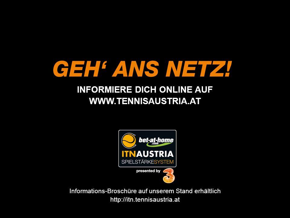 INFORMIERE DICH ONLINE AUF WWW.TENNISAUSTRIA.AT Informations-Broschüre auf unserem Stand erhältlich http://itn.tennisaustria.at