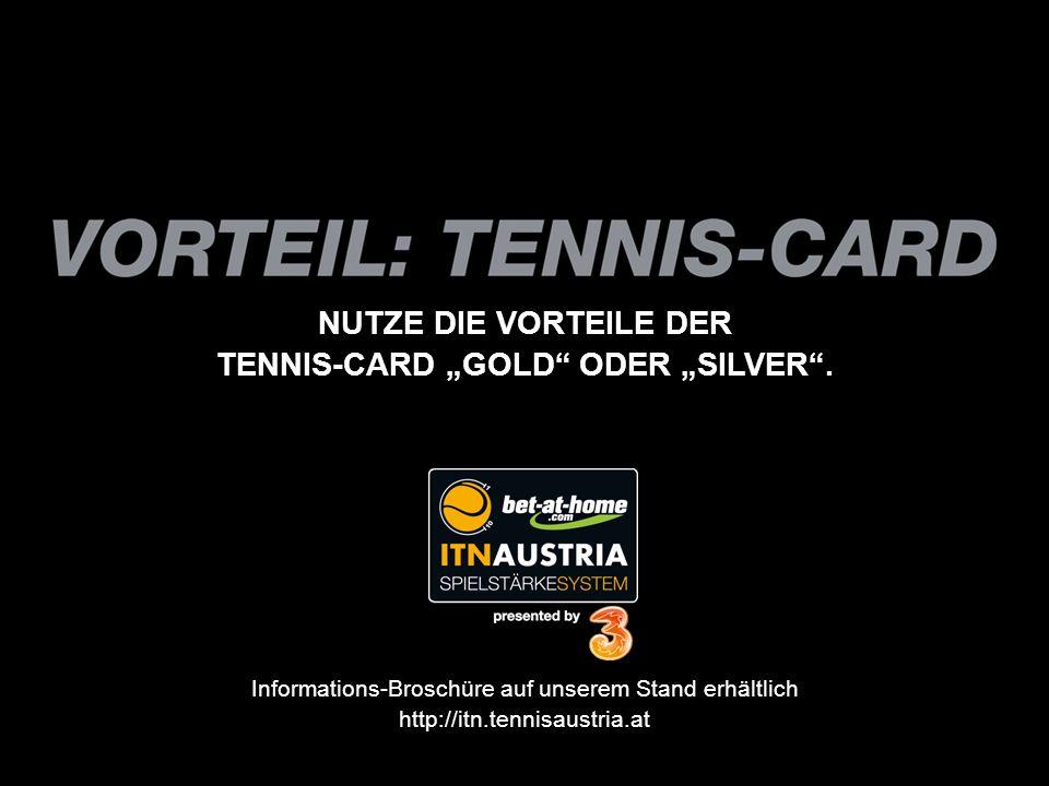 NUTZE DIE VORTEILE DER TENNIS-CARD GOLD ODER SILVER. Informations-Broschüre auf unserem Stand erhältlich http://itn.tennisaustria.at