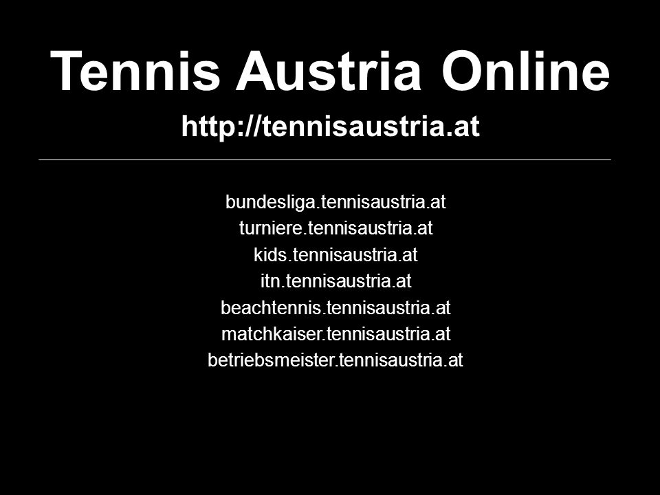 Tennis Austria Online http://tennisaustria.at bundesliga.tennisaustria.at turniere.tennisaustria.at kids.tennisaustria.at itn.tennisaustria.at beachte