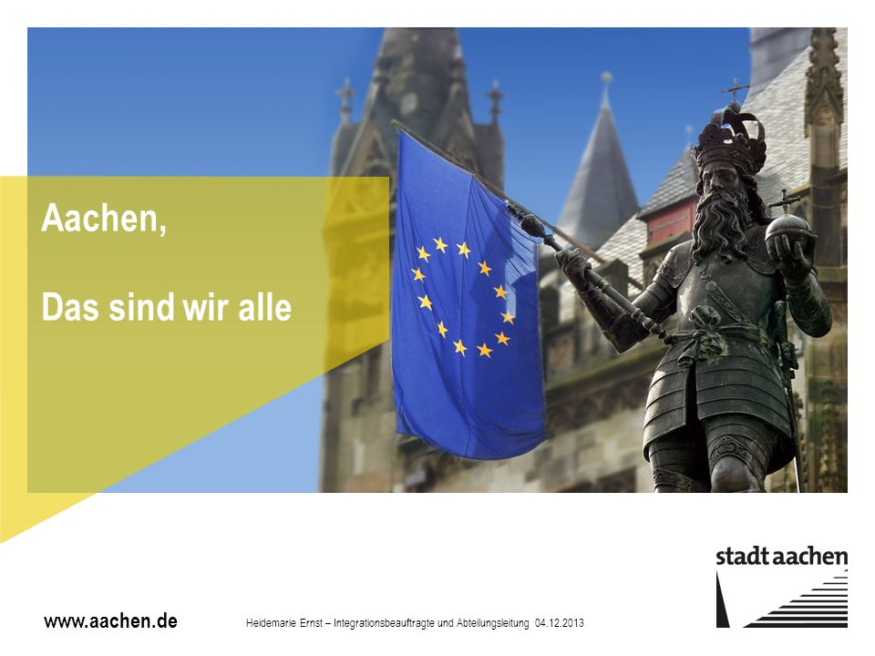 www.aachen.de Aachen, Das sind wir alle Heidemarie Ernst – Integrationsbeauftragte und Abteilungsleitung 04.12.2013