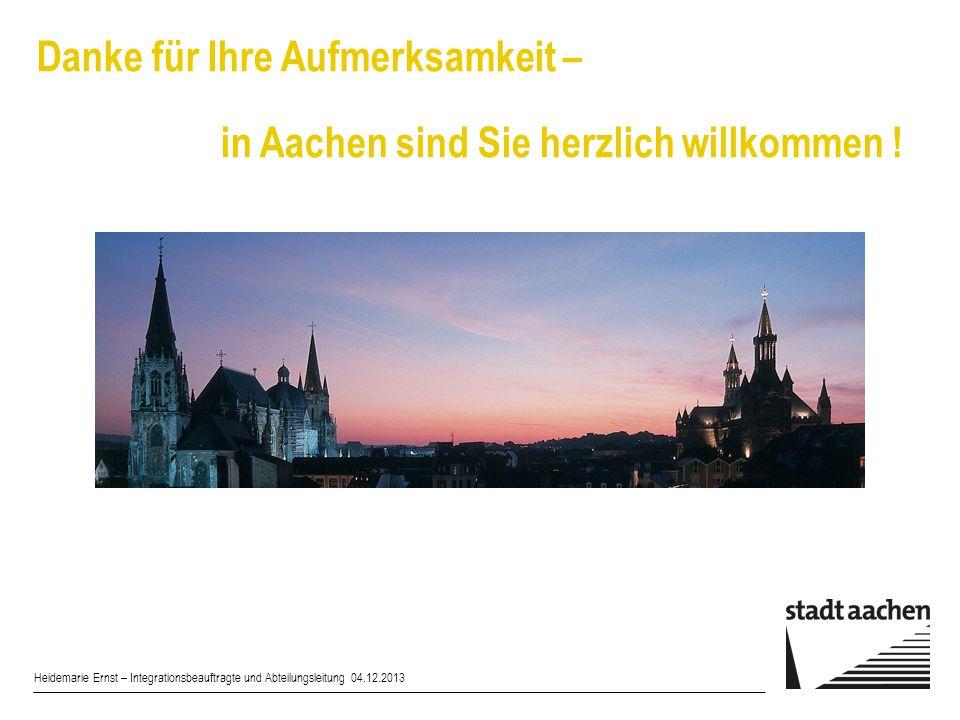 Danke für Ihre Aufmerksamkeit – in Aachen sind Sie herzlich willkommen ! Heidemarie Ernst – Integrationsbeauftragte und Abteilungsleitung 04.12.2013
