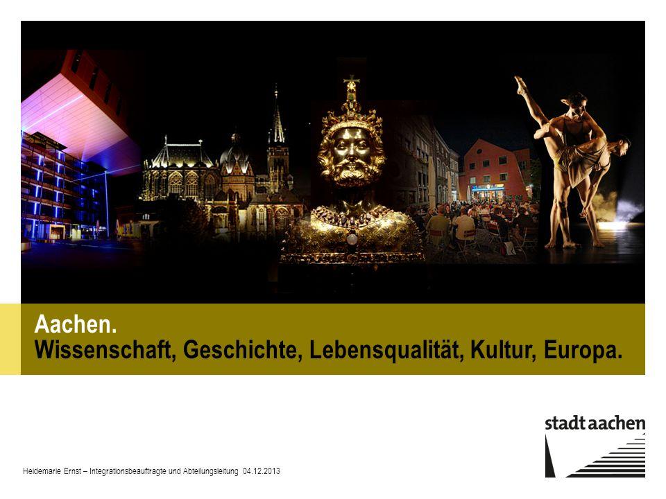 Aachen. Wissenschaft, Geschichte, Lebensqualität, Kultur, Europa. Heidemarie Ernst – Integrationsbeauftragte und Abteilungsleitung 04.12.2013