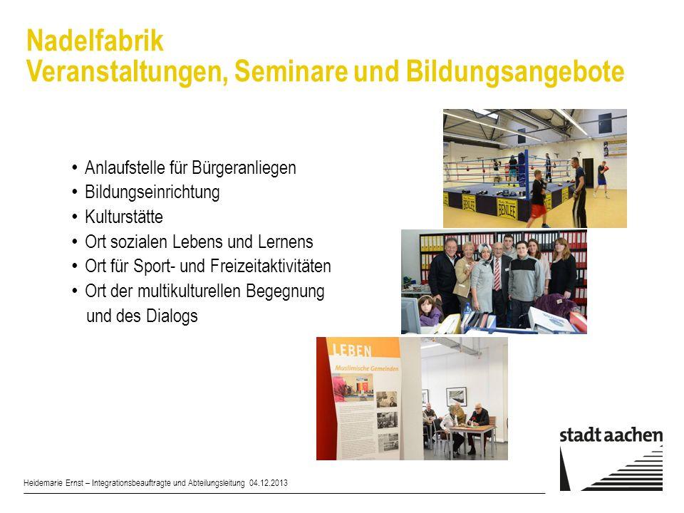 Nadelfabrik Veranstaltungen, Seminare und Bildungsangebote Heidemarie Ernst – Integrationsbeauftragte und Abteilungsleitung 04.12.2013 Anlaufstelle fü