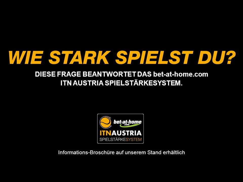 DIESE FRAGE BEANTWORTET DAS bet-at-home.com ITN AUSTRIA SPIELSTÄRKESYSTEM. Informations-Broschüre auf unserem Stand erhältlich