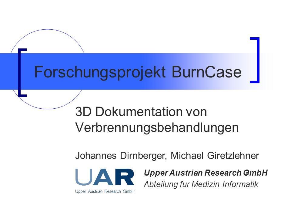 Forschungsprojekt BurnCase 3D Dokumentation von Verbrennungsbehandlungen Johannes Dirnberger, Michael Giretzlehner Upper Austrian Research GmbH Abteil