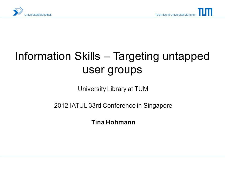 Technische Universität München Universitätsbibliothek Information Skills – Targeting untapped user groups University Library at TUM 2012 IATUL 33rd Conference in Singapore Tina Hohmann