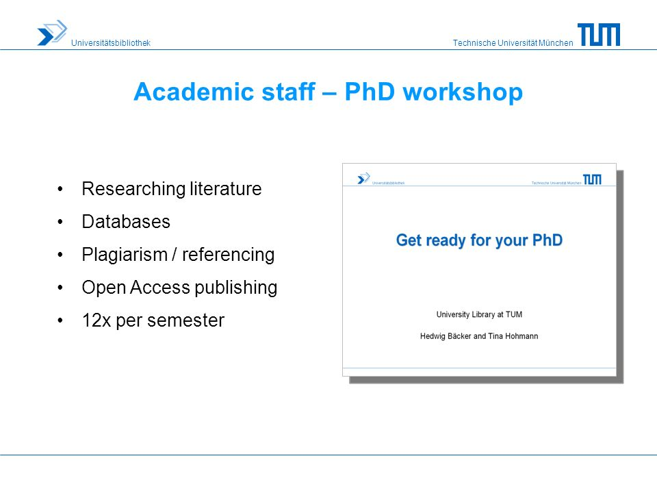 Technische Universität München Universitätsbibliothek Academic staff – PhD workshop Researching literature Databases Plagiarism / referencing Open Access publishing 12x per semester