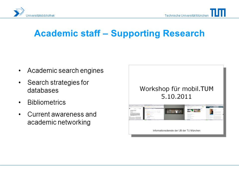 Technische Universität München Universitätsbibliothek Academic staff – Supporting Research Academic search engines Search strategies for databases Bibliometrics Current awareness and academic networking