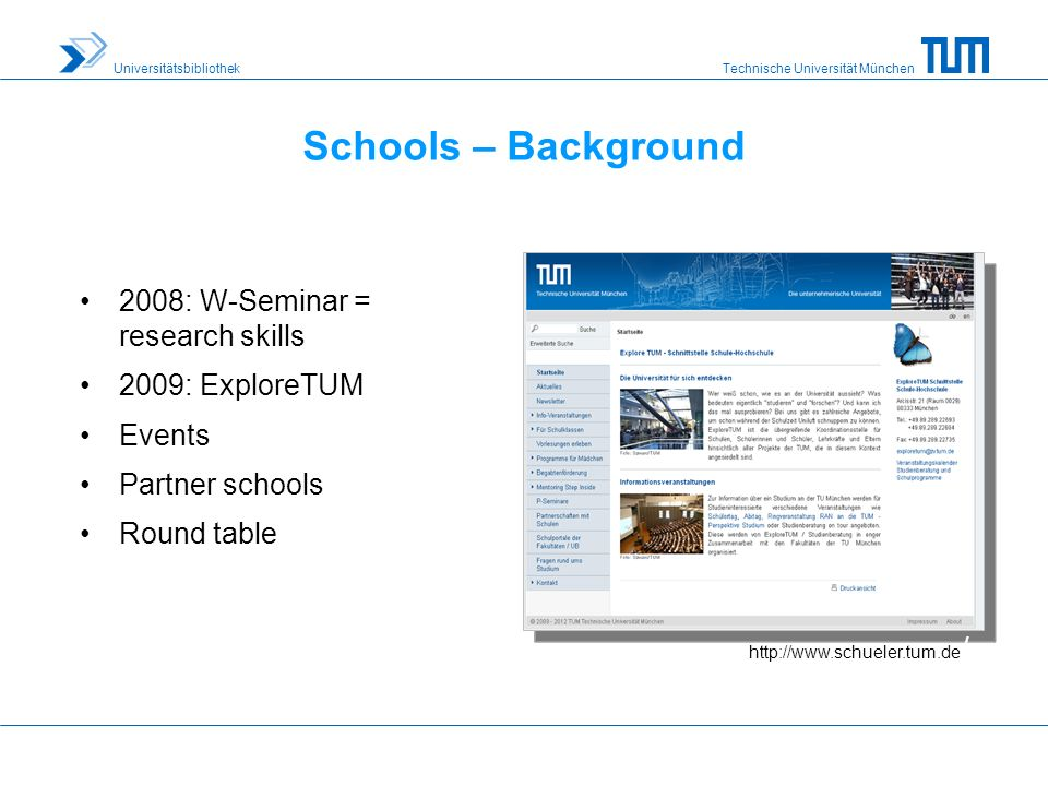 Technische Universität München Universitätsbibliothek Schools – Background 2008: W-Seminar = research skills 2009: ExploreTUM Events Partner schools Round table http://www.schueler.tum.de /