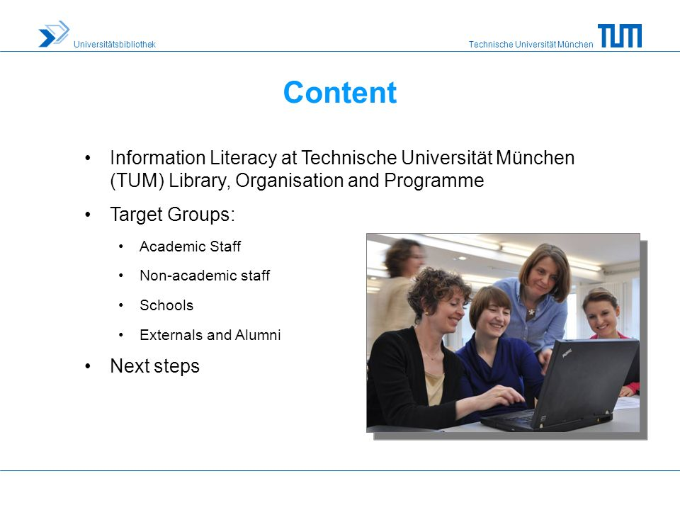 Technische Universität München Universitätsbibliothek Content Information Literacy at Technische Universität München (TUM) Library, Organisation and Programme Target Groups: Academic Staff Non-academic staff Schools Externals and Alumni Next steps