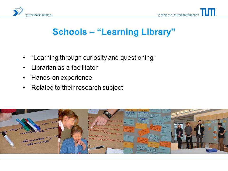 Technische Universität München Universitätsbibliothek Schools – Learning Library Learning through curiosity and questioning Librarian as a facilitator Hands-on experience Related to their research subject