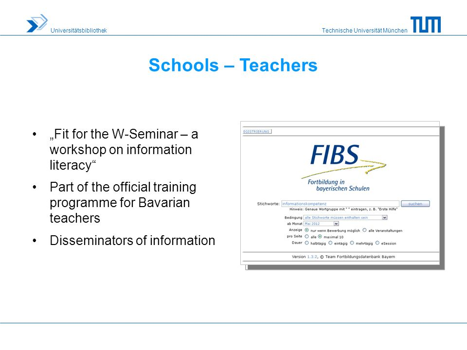 Technische Universität München Universitätsbibliothek Schools – Teachers Fit for the W-Seminar – a workshop on information literacy Part of the official training programme for Bavarian teachers Disseminators of information