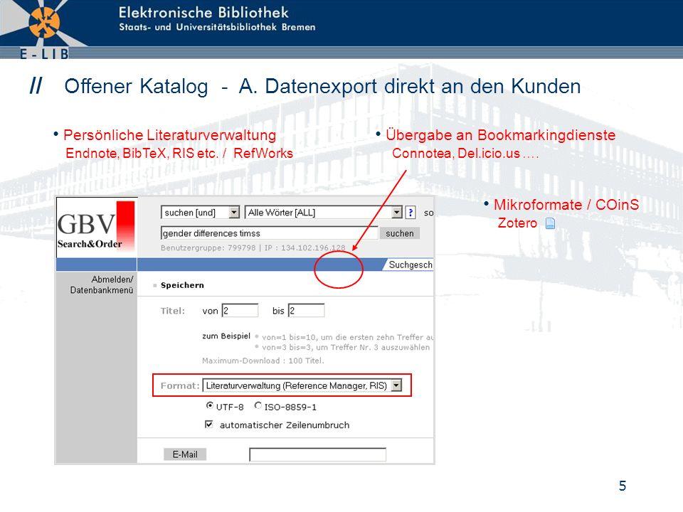 5 // Offener Katalog - A. Datenexport direkt an den Kunden Mikroformate / COinS Zotero Übergabe an Bookmarkingdienste Connotea, Del.icio.us …. Persönl