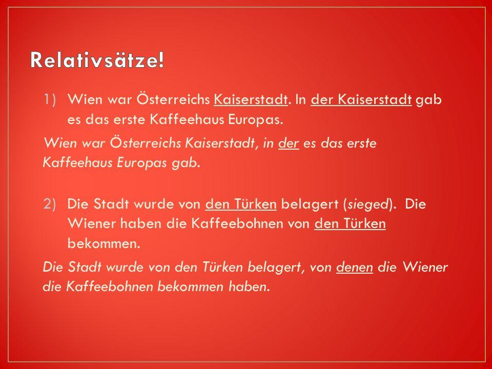 1)Wien war Österreichs Kaiserstadt.In der Kaiserstadt gab es das erste Kaffeehaus Europas.