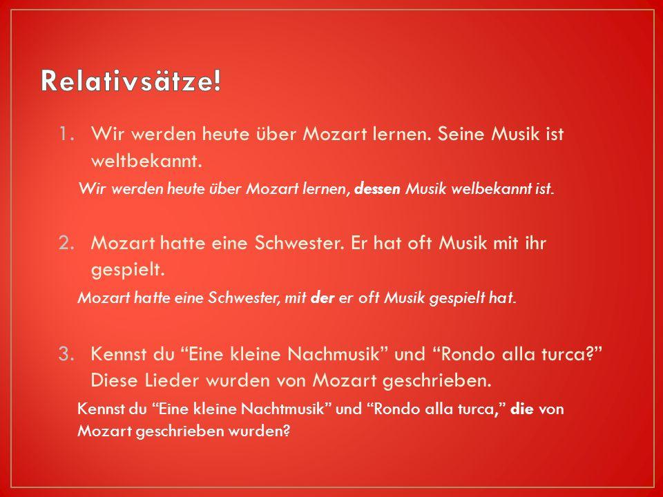 1.Wir werden heute über Mozart lernen.Seine Musik ist weltbekannt.