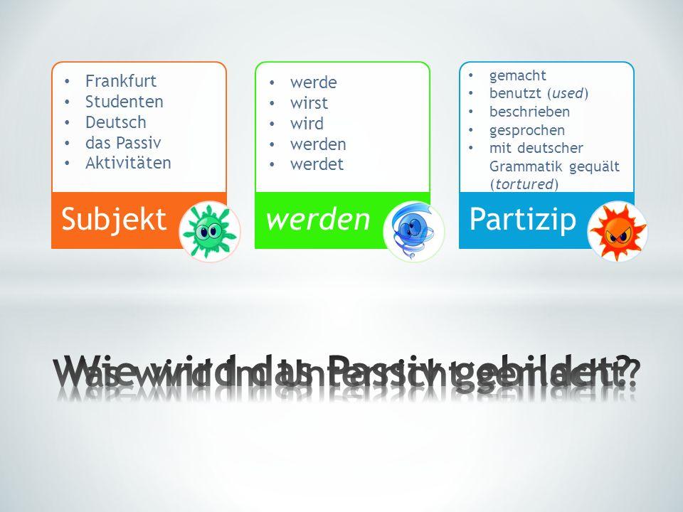 SubjektwerdenPartizip Frankfurt Studenten Deutsch das Passiv Aktivitäten werde wirst wird werden werdet gemacht benutzt (used) beschrieben gesprochen