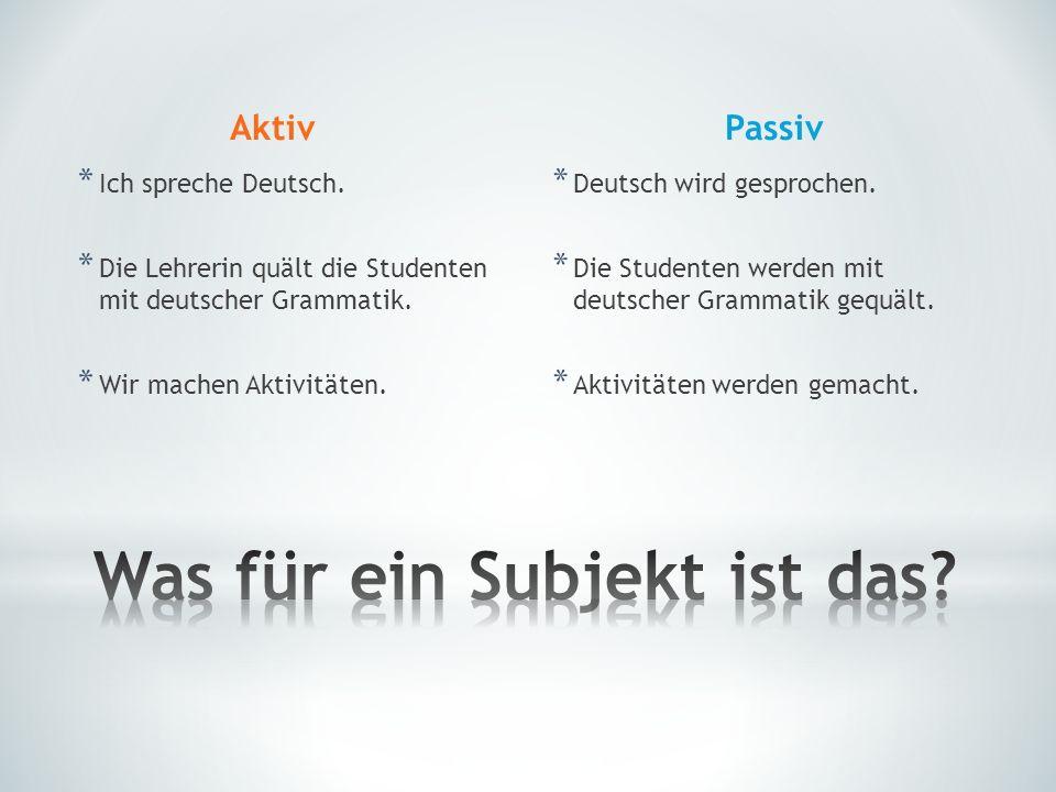 Aktiv * Ich spreche Deutsch. * Die Lehrerin quält die Studenten mit deutscher Grammatik. * Wir machen Aktivitäten. Passiv * Deutsch wird gesprochen. *