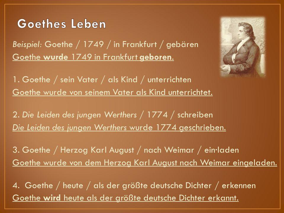 Beispiel: Goethe / 1749 / in Frankfurt / gebären Goethe wurde 1749 in Frankfurt geboren.
