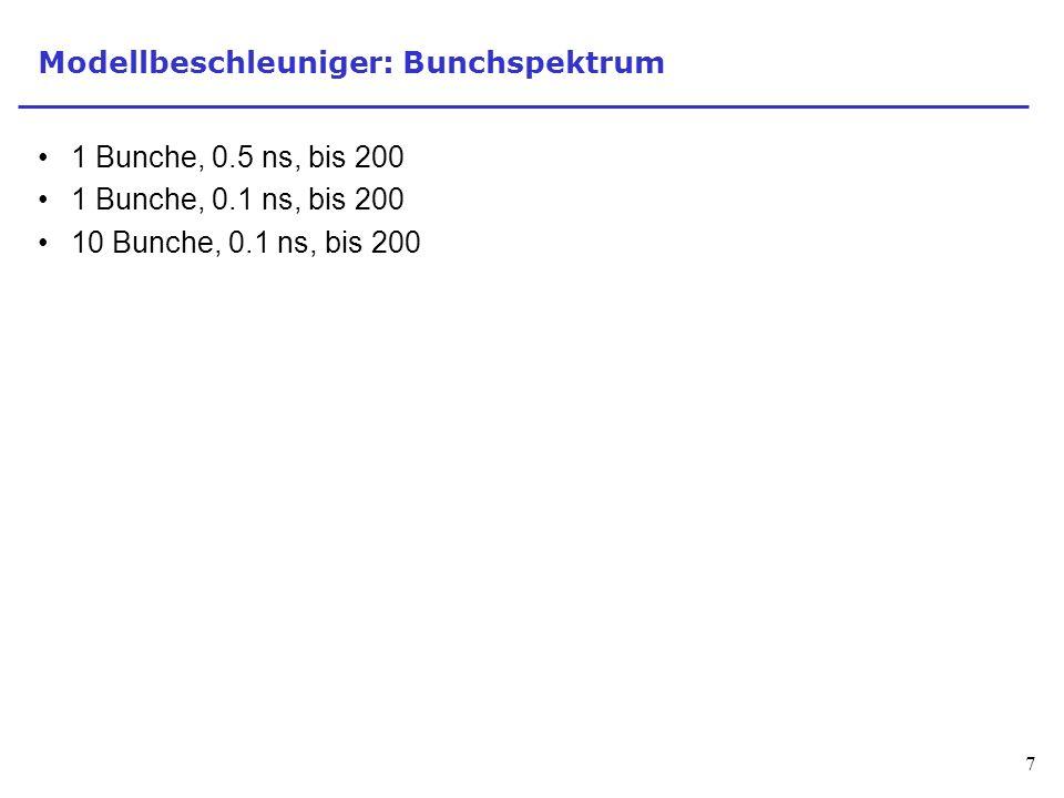 7 Modellbeschleuniger: Bunchspektrum 1 Bunche, 0.5 ns, bis 200 1 Bunche, 0.1 ns, bis 200 10 Bunche, 0.1 ns, bis 200